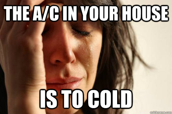 The A/C in your house is to cold - The A/C in your house is to cold  First World Problems