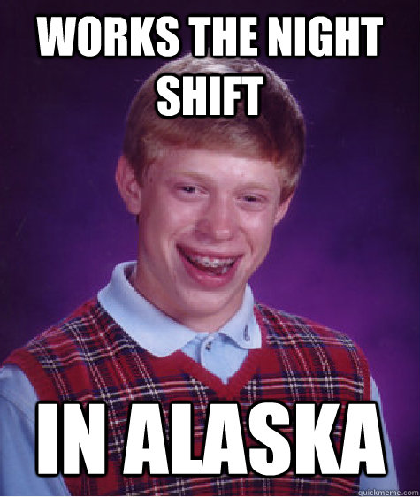 Works the Night shift in alaska - Works the Night shift in alaska  Bad Luck Brian