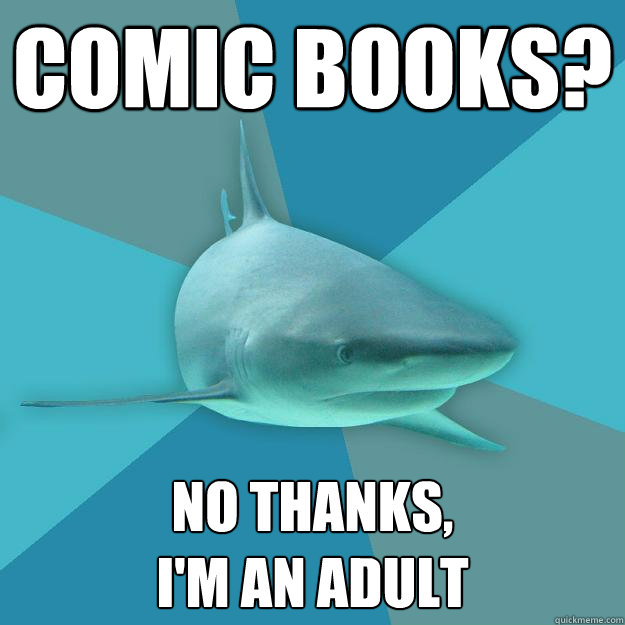 COMIC BOOKS? NO THANKS,  I'M AN ADULT