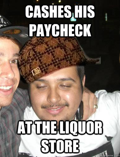 cashes his paycheck at the liquor store
