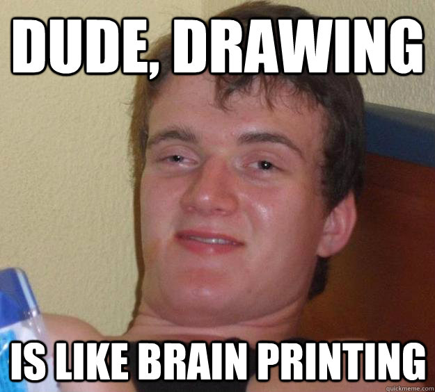 Dude, Drawing Is like brain printing - Dude, Drawing Is like brain printing  10 Guy