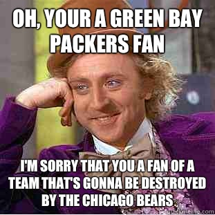Oh Your A Green Bay Packers Fan Im Sorry That You A Fan Of A Team