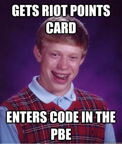 Gets Riot points card Enters code in the PBE - Gets Riot points card Enters code in the PBE  Bad Luck Brian