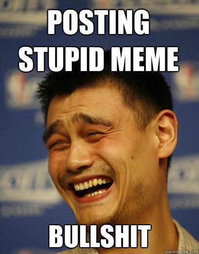 4caccf1957deeb1d9579ae012d1a944b0d09bba81a7e2fb5fc12721325f7b84e posting stupid meme bullshit yao ming quickmeme,Your Stupid Meme