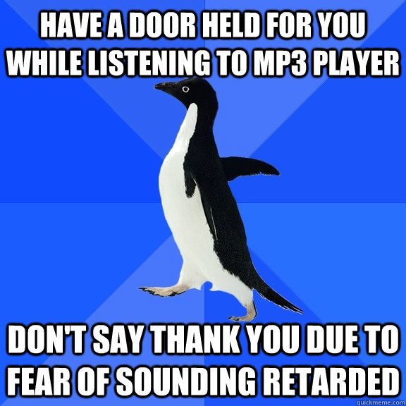 have a door held for you while listening to mp3 player don't say thank you due to fear of sounding retarded - have a door held for you while listening to mp3 player don't say thank you due to fear of sounding retarded  Socially Awkward Penguin
