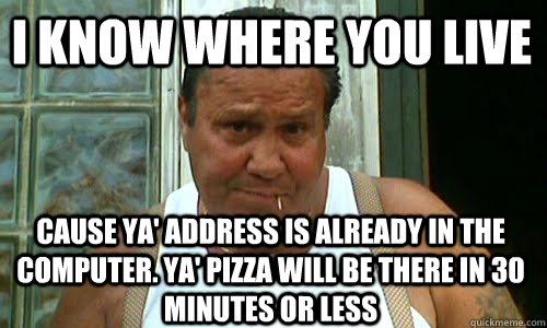 i know where you live cause ya' address is already in the computer. Ya' pizza will be there in 30 minutes or less