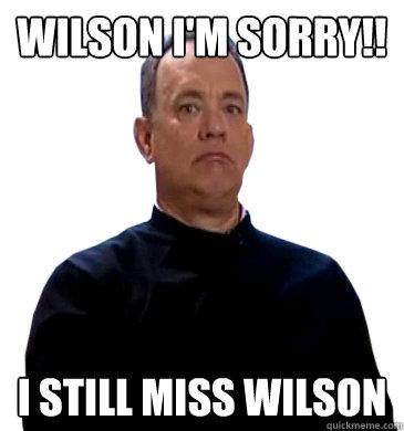 Wilson i'm sorry!! i still miss wilson - Wilson i'm sorry!! i still miss wilson  Sad Tom Hanks