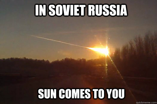 In soviet russia Sun comes to you  mother russia