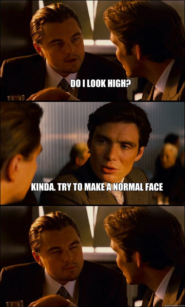 Do i look high? Kinda. Try to make a normal face - Do i look high? Kinda. Try to make a normal face  Inception