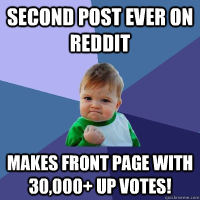 Second post ever on Reddit Makes front page with 30,000+ up votes! - Second post ever on Reddit Makes front page with 30,000+ up votes!  Success Kid