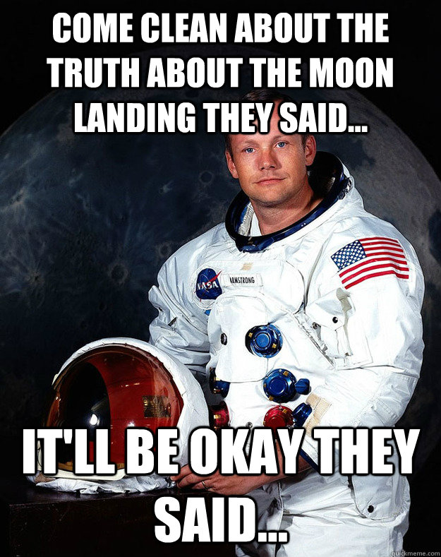 Come clean about the truth about the moon landing they said... It'll be okay they said...