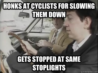 Honks at cyclists for slowing them down Gets stopped at same stoplights