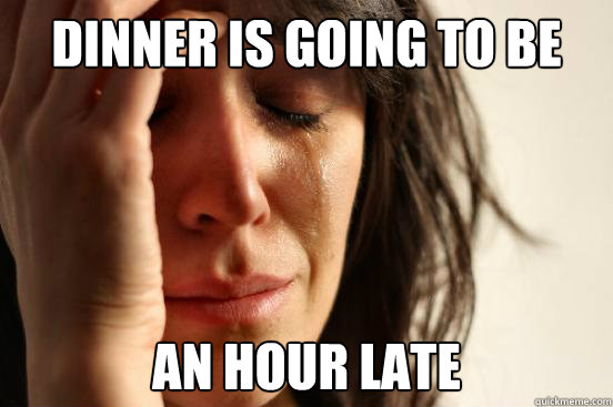 Dinner is going to be an hour late - Dinner is going to be an hour late  First World Problems