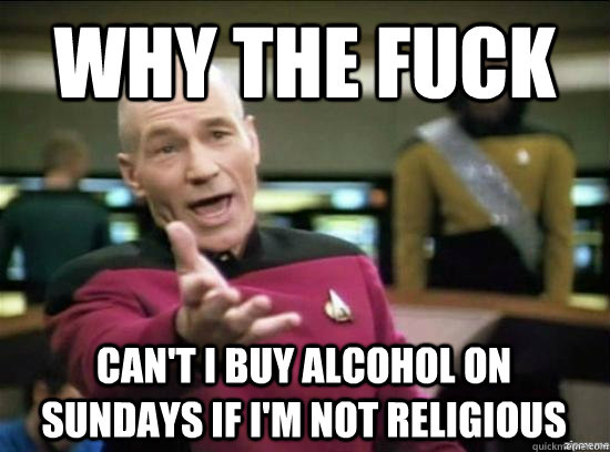 Why the fuck can't i buy alcohol on sundays if i'm not religious - Why the fuck can't i buy alcohol on sundays if i'm not religious  Misc