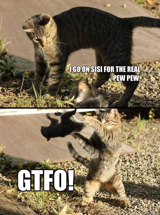 I go on sisi for the real PEW pew.  GTFO! - I go on sisi for the real PEW pew.  GTFO!  Annoying Squirrel