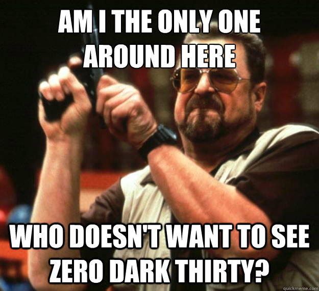 am i the only one  around here who doesn't want to see zero dark thirty? - am i the only one  around here who doesn't want to see zero dark thirty?  Angry Walter