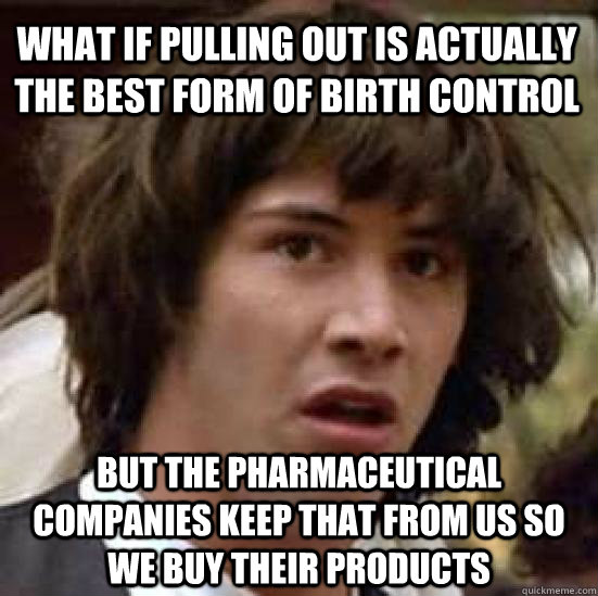 what if pulling out is actually the best form of birth control but the pharmaceutical companies keep that from us so we buy their products  - what if pulling out is actually the best form of birth control but the pharmaceutical companies keep that from us so we buy their products   conspiracy keanu