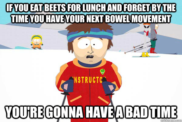 if you eat beets for lunch and forget by the time you have your next bowel movement You're gonna have a bad time  - if you eat beets for lunch and forget by the time you have your next bowel movement You're gonna have a bad time   Super Cool Ski Instructor