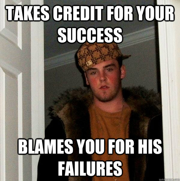 Takes credit for your success blames you for his failures - Takes credit for your success blames you for his failures  Scumbag Steve
