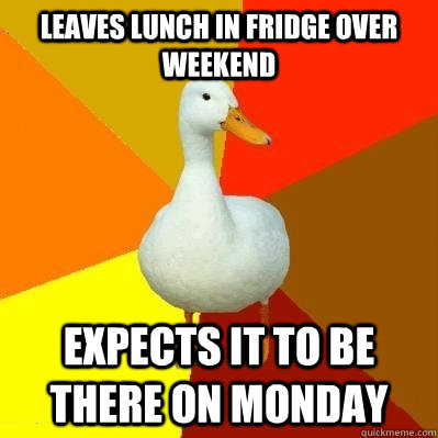 leaves lunch in fridge over weekend expects it to be there on monday - leaves lunch in fridge over weekend expects it to be there on monday  Tech Impaired Duck