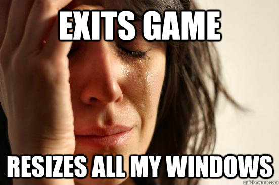 exits game resizes all my windows - exits game resizes all my windows  First World Problems