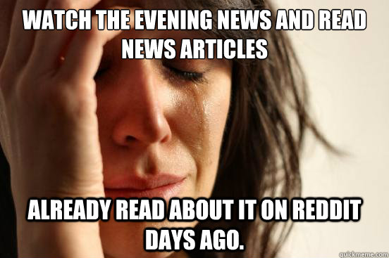 Watch the evening news and read news articles already read about it on Reddit days ago. - Watch the evening news and read news articles already read about it on Reddit days ago.  First World Problems