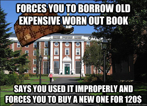 Forces you to borrow old expensive worn out book says you used it improperly and forces you to buy a new one for 120$ - Forces you to borrow old expensive worn out book says you used it improperly and forces you to buy a new one for 120$  Scumbag University