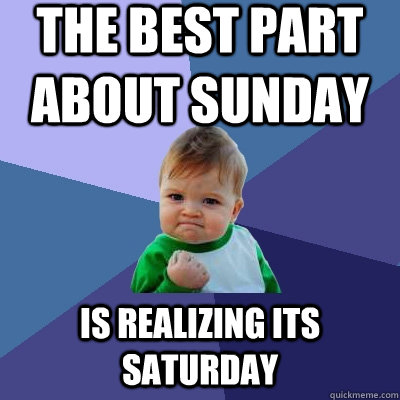 The best part about sunday is realizing its saturday - The best part about sunday is realizing its saturday  Success Kid