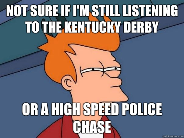 Not sure if I'm still listening to the Kentucky derby Or a high speed police chase - Not sure if I'm still listening to the Kentucky derby Or a high speed police chase  Futurama Fry