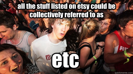 all the stuff listed on etsy could be collectively referred to as etc - all the stuff listed on etsy could be collectively referred to as etc  Misc