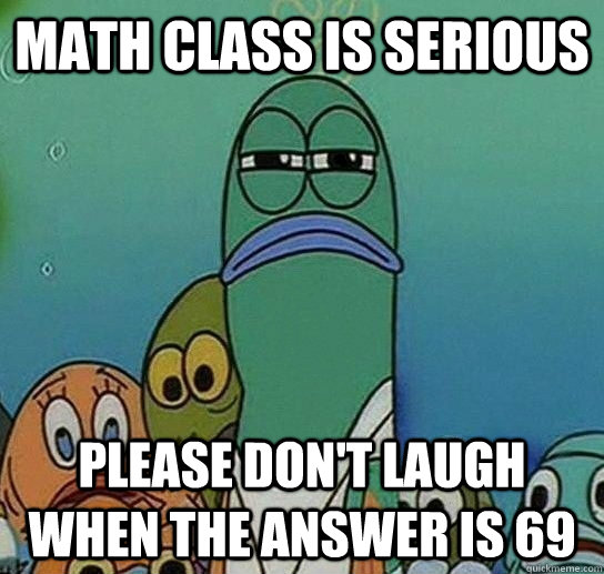 math class is serious please don't laugh when the answer is 69 - math class is serious please don't laugh when the answer is 69  Serious fish SpongeBob
