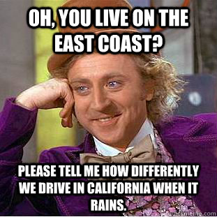 Oh, you live on the East Coast? Please tell me how differently we drive in California when it rains. - Oh, you live on the East Coast? Please tell me how differently we drive in California when it rains.  Condescending Wonka