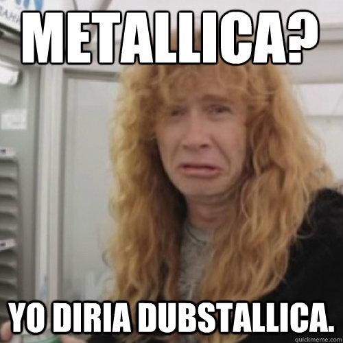 ¿Metallica? Yo diria dubstallica.