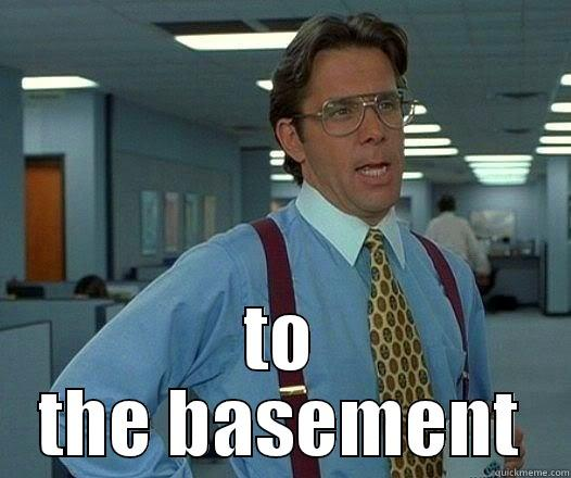 TO THE BASEMENT Office Space Lumbergh