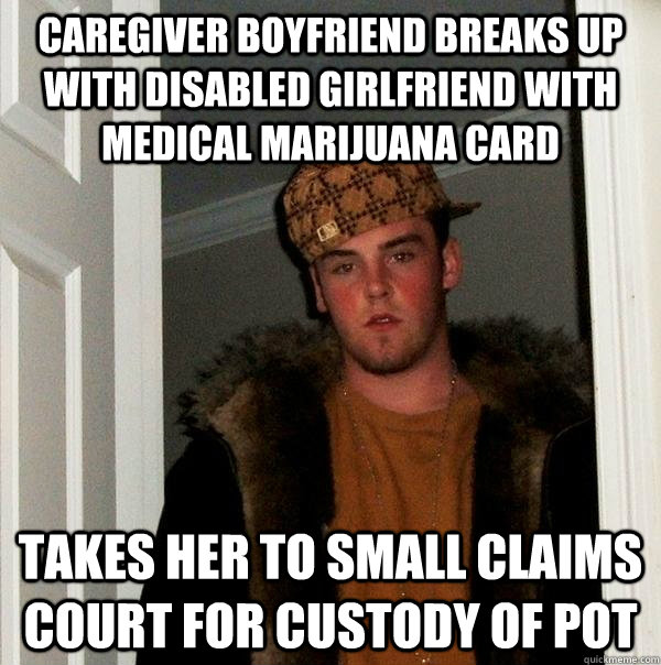 Caregiver boyfriend breaks up with disabled girlfriend with medical marijuana card takes her to small claims court for custody of pot  - Caregiver boyfriend breaks up with disabled girlfriend with medical marijuana card takes her to small claims court for custody of pot   Scumbag Steve