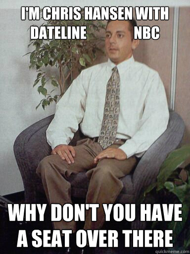 Im Chris Hansen With Dateline Nbc Why Dont You Have A Seat Over