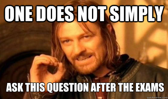 One Does Not simply ask this question after the exams