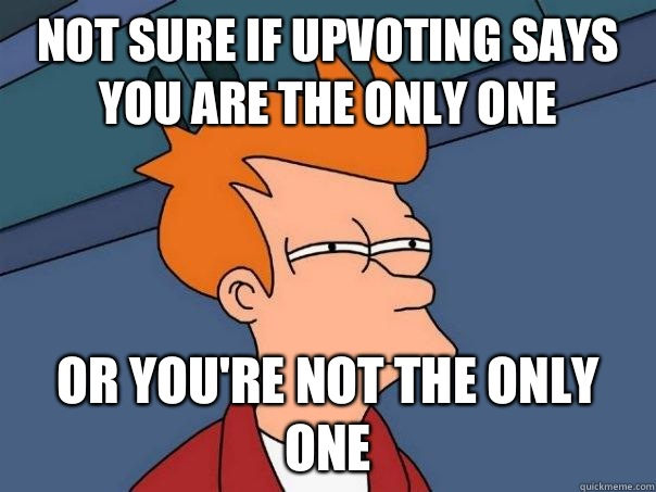 Not sure if upvoting says you are the only one Or you're not the only one - Not sure if upvoting says you are the only one Or you're not the only one  Futurama Fry