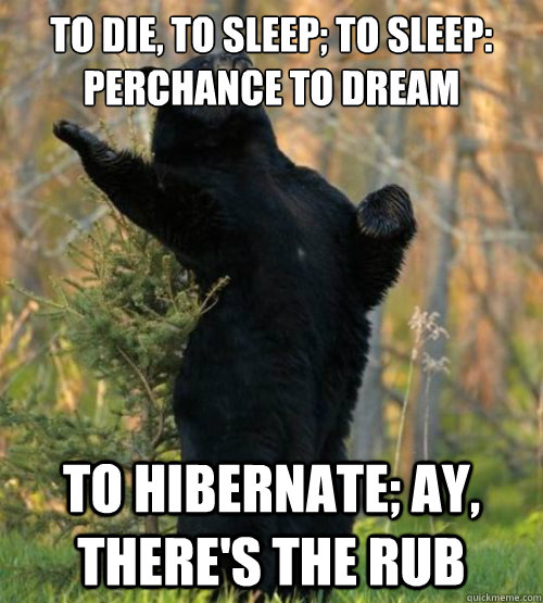 To die, to sleep; To sleep: perchance to dream to hibernate; ay, there's the rub