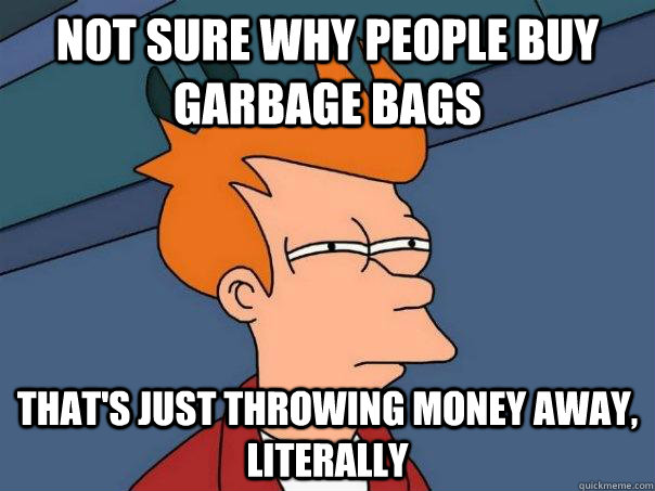 Not sure Why people buy garbage bags That's just throwing money away, literally - Not sure Why people buy garbage bags That's just throwing money away, literally  Futurama Fry
