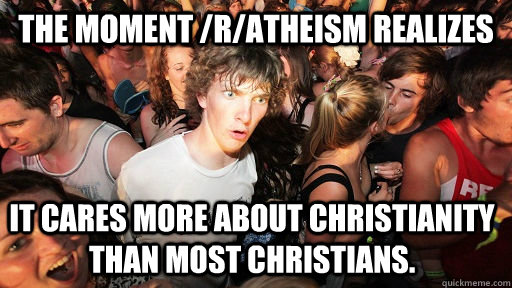 The moment /r/atheism realizes It cares more about Christianity than most Christians. - The moment /r/atheism realizes It cares more about Christianity than most Christians.  Sudden Clarity Clarence