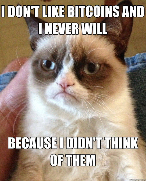 I don't like bitcoins and I never will Because I didn't think of them - I don't like bitcoins and I never will Because I didn't think of them  Grumpy Cat