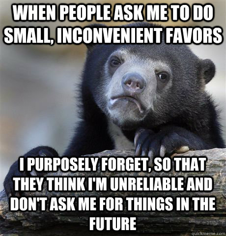 When people ask me to do small, inconvenient favors I purposely forget, so that they think i'm unreliable and don't ask me for things in the future - When people ask me to do small, inconvenient favors I purposely forget, so that they think i'm unreliable and don't ask me for things in the future  Confession Bear