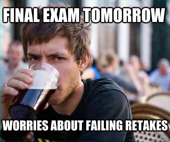 final exam tomorrow worries about failing retakes - final exam tomorrow worries about failing retakes  Lazy College Senior