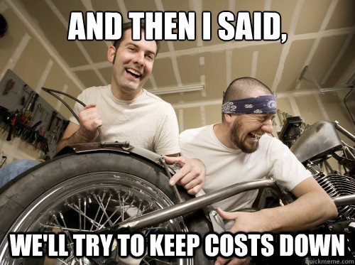 and then i said, we'll try to keep costs down