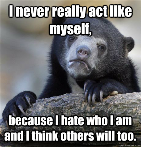 I never really act like myself, because I hate who I am and I think others will too. - I never really act like myself, because I hate who I am and I think others will too.  Confession Bear