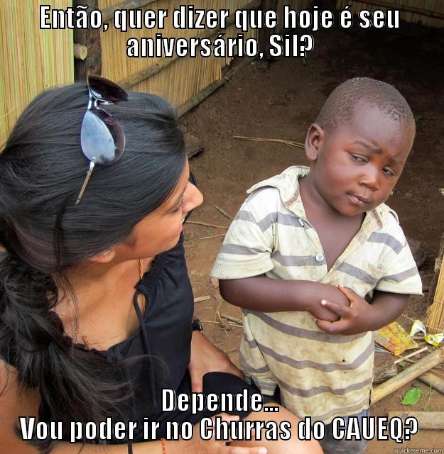 Quer dizer que hoje é seu aniversário, Sil? - ENTÃO, QUER DIZER QUE HOJE É SEU ANIVERSÁRIO, SIL? DEPENDE... VOU PODER IR NO CHURRAS DO CAUEQ? Skeptical Third World Child