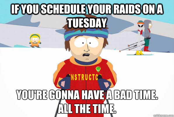 If you schedule your raids on a Tuesday You're gonna have a bad time.  All the time. - If you schedule your raids on a Tuesday You're gonna have a bad time.  All the time.  Bad Time Ski Instructor