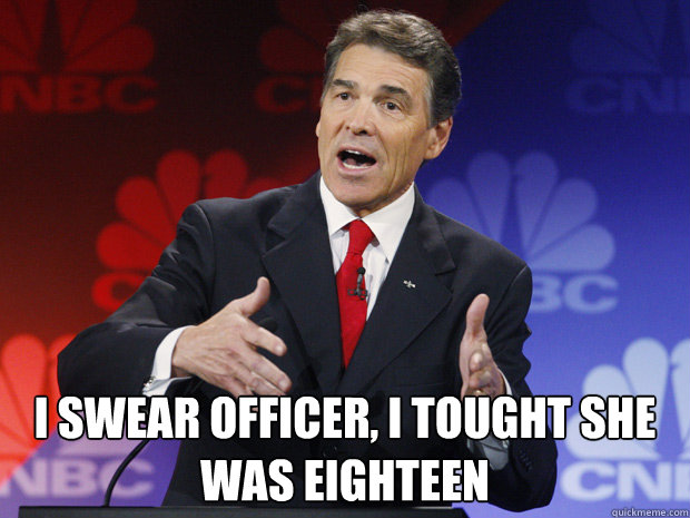I swear officer, i tought she was eighteen -  I swear officer, i tought she was eighteen  ummmm Rick Perry