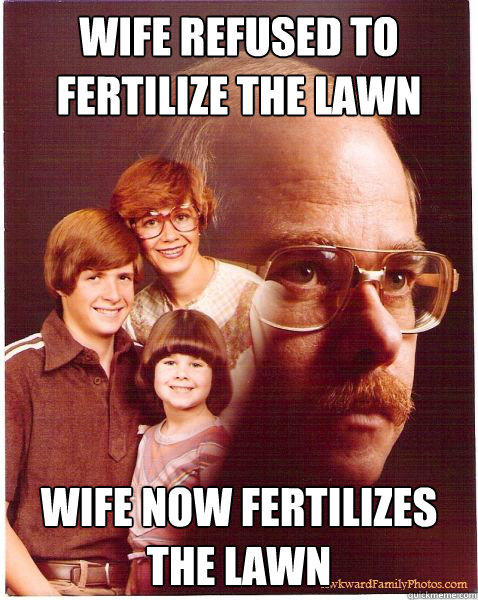 wife refused to fertilize the lawn wife now fertilizes the lawn - wife refused to fertilize the lawn wife now fertilizes the lawn  Vengeance Dad